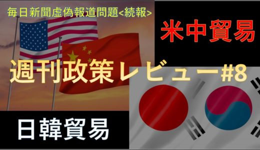 米中貿易&日韓貿易ミニ解説!! 毎日新聞虚偽報道問題 続報!!【週刊政策レビュー#8】